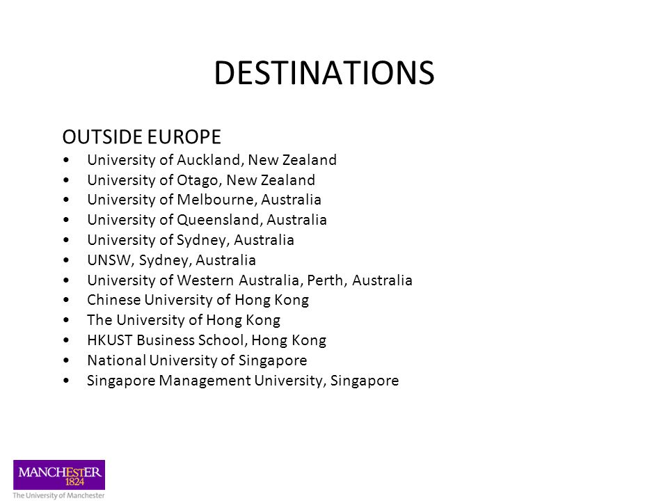 DESTINATIONS OUTSIDE EUROPE University of Auckland, New Zealand University of Otago, New Zealand University of Melbourne, Australia University of Queensland, Australia University of Sydney, Australia UNSW, Sydney, Australia University of Western Australia, Perth, Australia Chinese University of Hong Kong The University of Hong Kong HKUST Business School, Hong Kong National University of Singapore Singapore Management University, Singapore