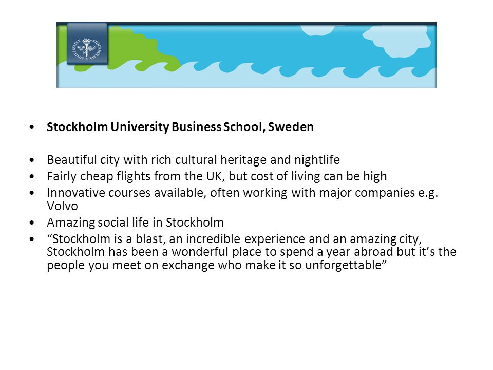 Stockholm University Business School, Sweden Beautiful city with rich cultural heritage and nightlife Fairly cheap flights from the UK, but cost of living can be high Innovative courses available, often working with major companies e.g.