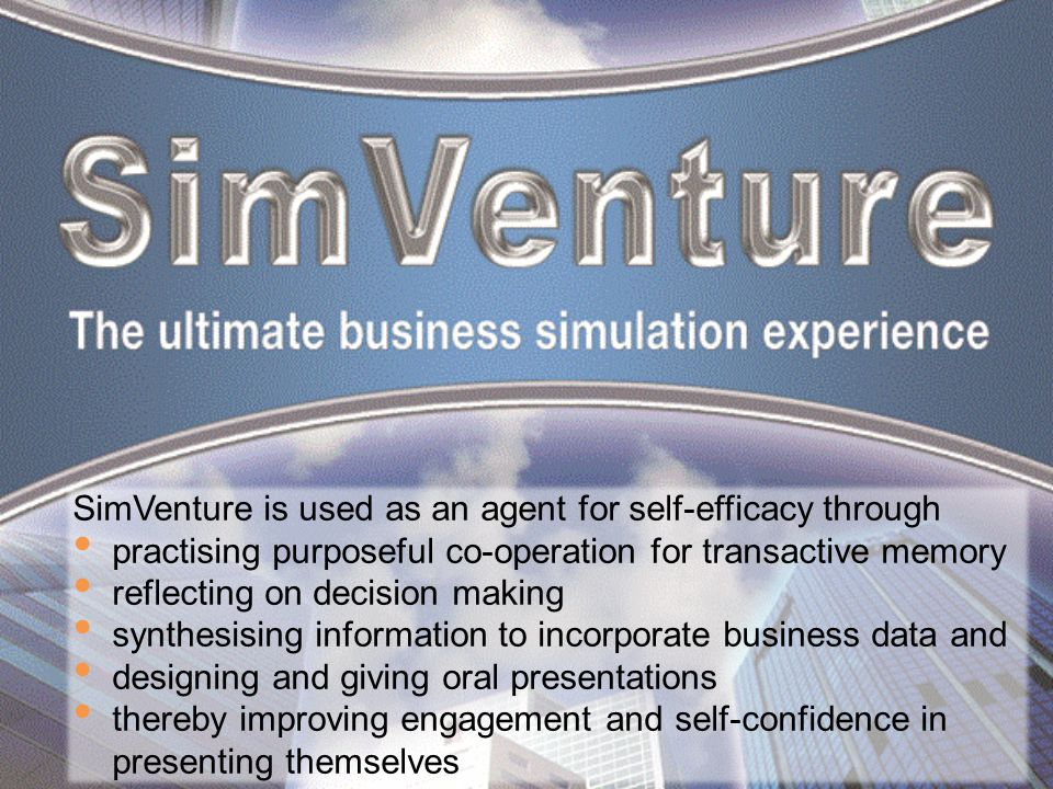 SimVenture is used as an agent for self-efficacy through practising purposeful co-operation for transactive memory reflecting on decision making synthesising information to incorporate business data and designing and giving oral presentations thereby improving engagement and self-confidence in presenting themselves