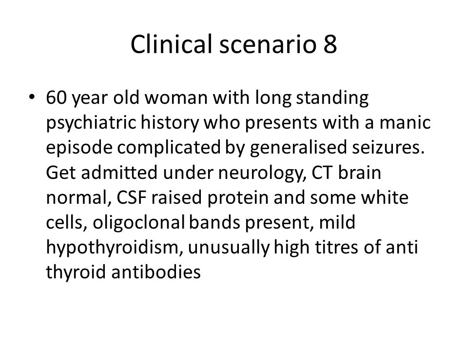 Clinical scenario 8 60 year old woman with long standing psychiatric history who presents with a manic episode complicated by generalised seizures. Ge