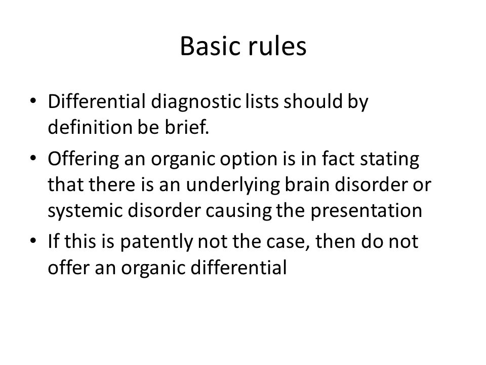 Basic rules Differential diagnostic lists should by definition be brief. Offering an organic option is in fact stating that there is an underlying bra