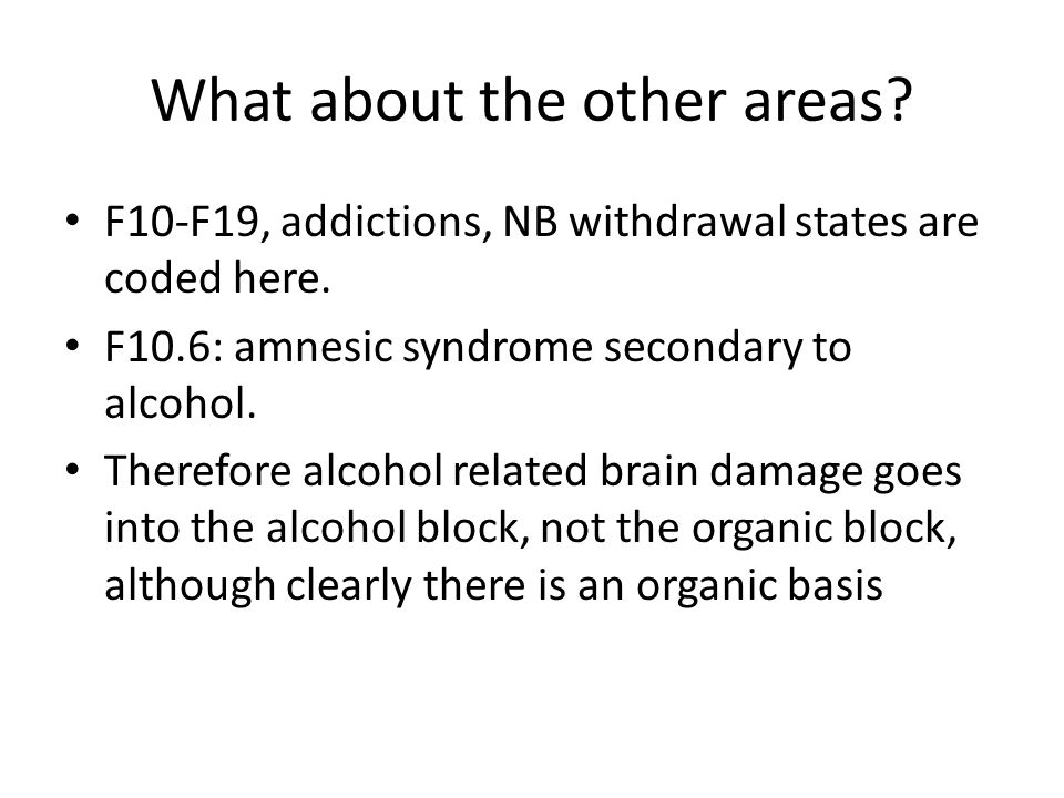What about the other areas? F10-F19, addictions, NB withdrawal states are coded here. F10.6: amnesic syndrome secondary to alcohol. Therefore alcohol