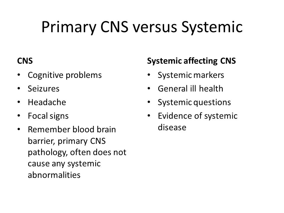 Primary CNS versus Systemic CNS Cognitive problems Seizures Headache Focal signs Remember blood brain barrier, primary CNS pathology, often does not c