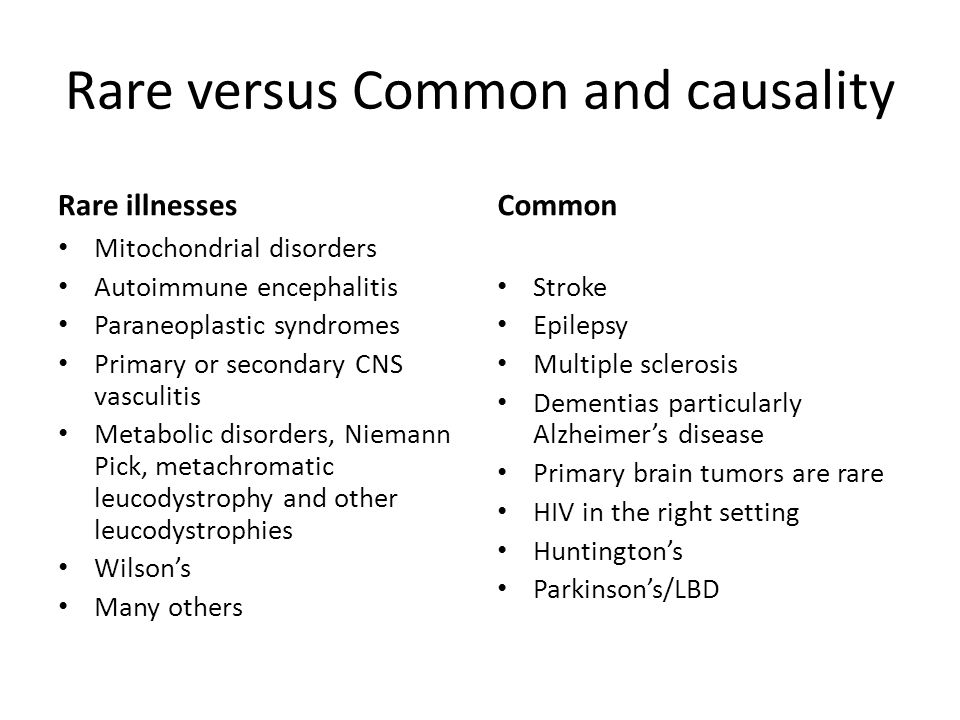 Rare versus Common and causality Rare illnesses Mitochondrial disorders Autoimmune encephalitis Paraneoplastic syndromes Primary or secondary CNS vasc