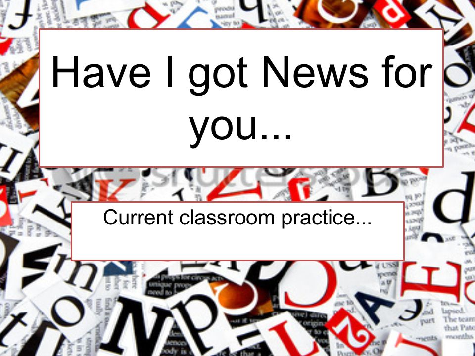 Have I got News for you... Current classroom practice...