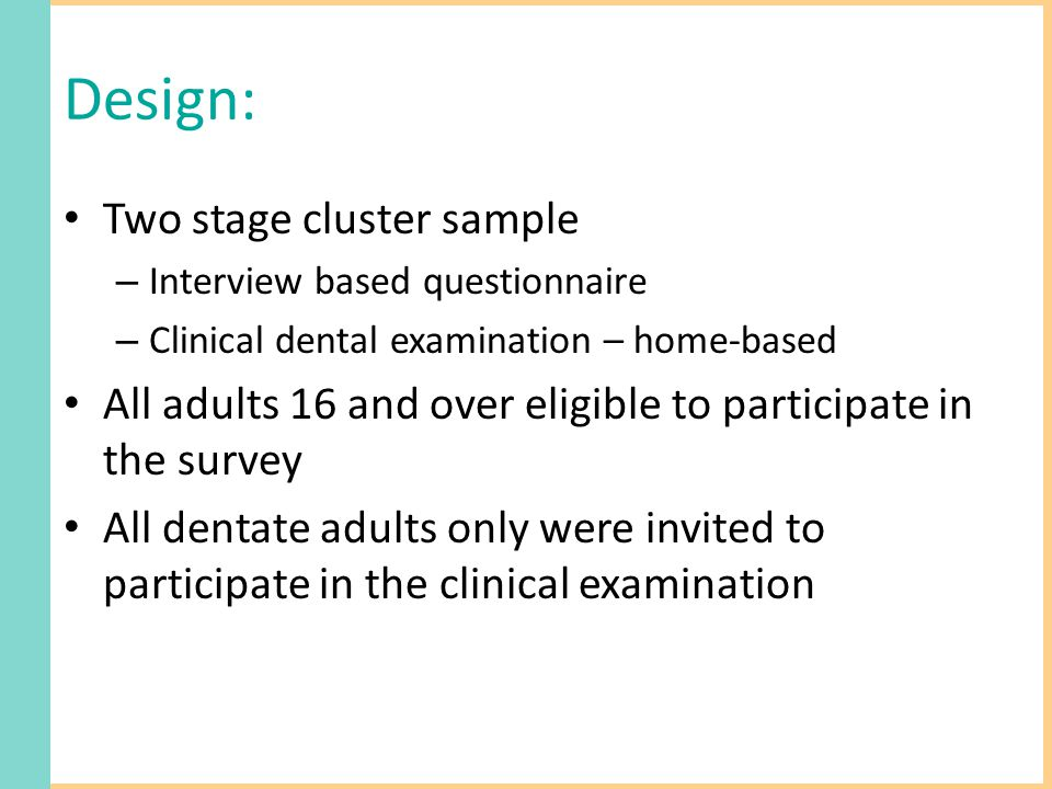 Design: Two stage cluster sample – Interview based questionnaire – Clinical dental examination – home-based All adults 16 and over eligible to partici