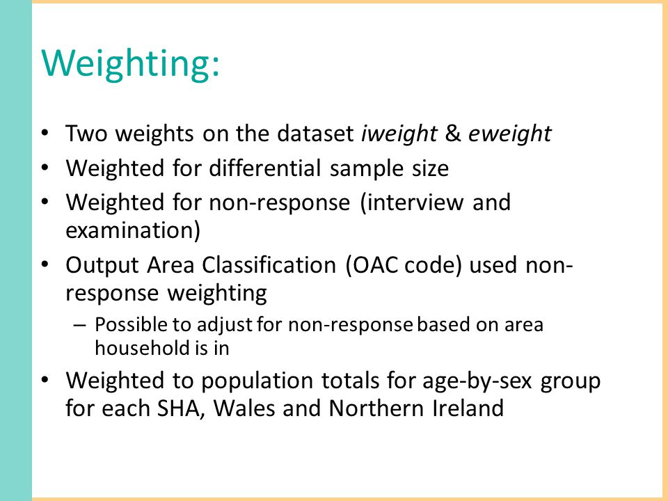 Weighting: Two weights on the dataset iweight & eweight Weighted for differential sample size Weighted for non-response (interview and examination) Output Area Classification (OAC code) used non- response weighting – Possible to adjust for non-response based on area household is in Weighted to population totals for age-by-sex group for each SHA, Wales and Northern Ireland