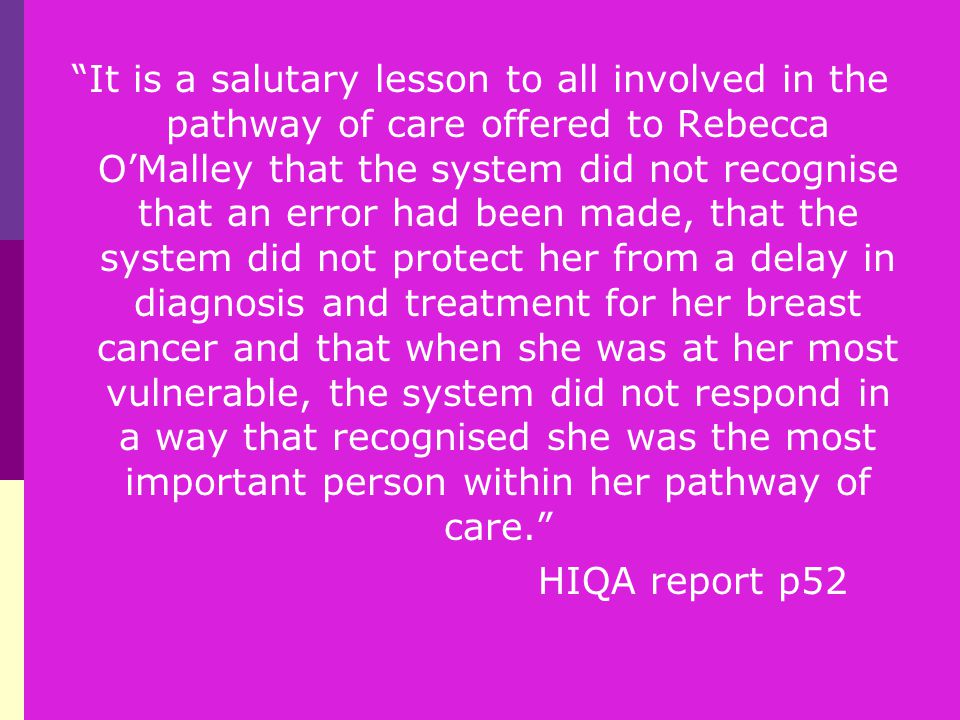 It is a salutary lesson to all involved in the pathway of care offered to Rebecca O'Malley that the system did not recognise that an error had been made, that the system did not protect her from a delay in diagnosis and treatment for her breast cancer and that when she was at her most vulnerable, the system did not respond in a way that recognised she was the most important person within her pathway of care. HIQA report p52