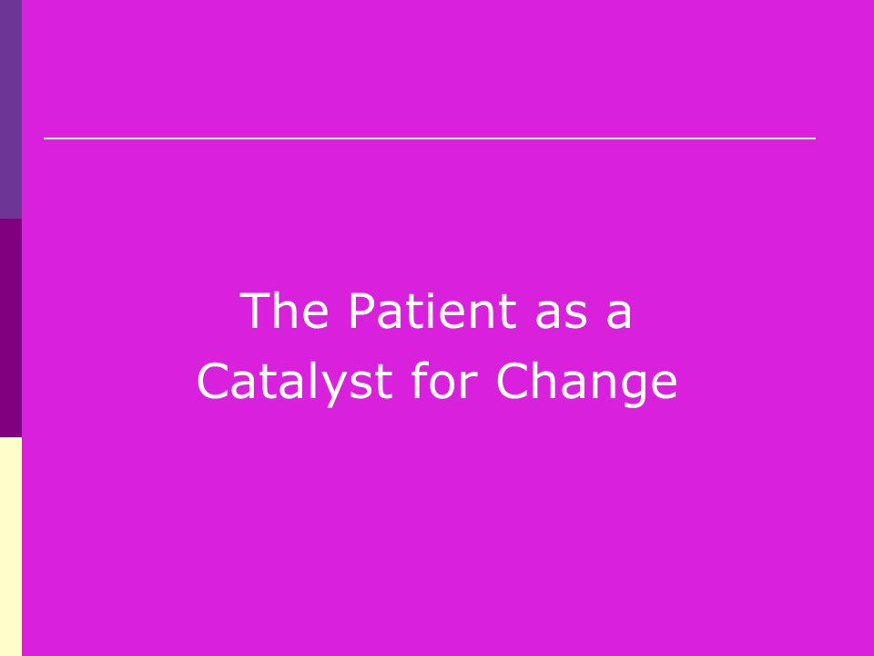 The Patient as a Catalyst for Change