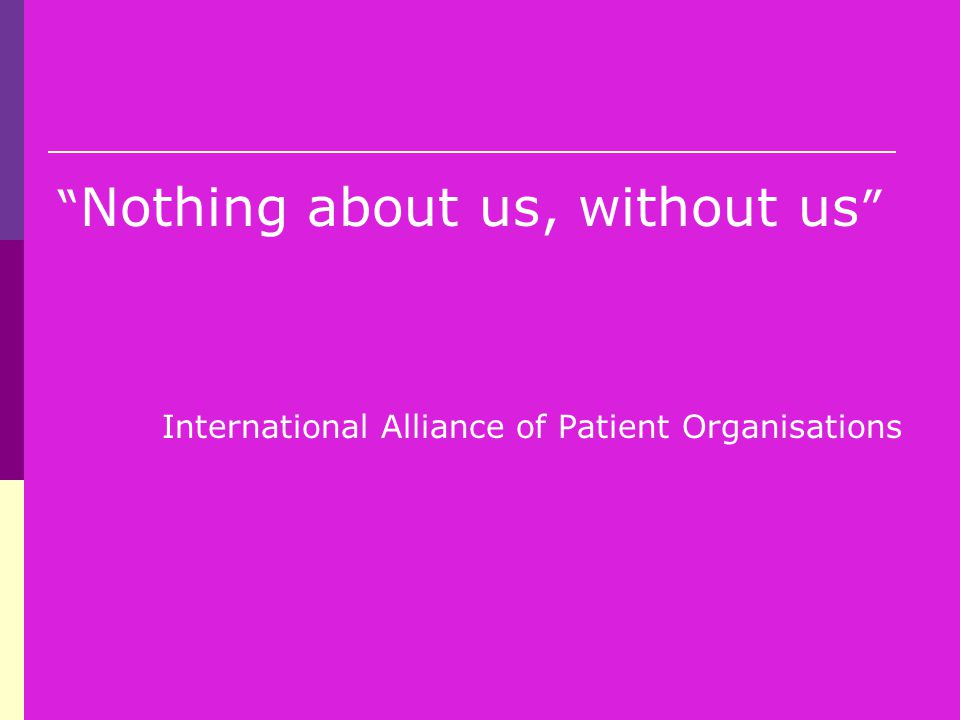 """ Nothing about us, without us "" International Alliance of Patient Organisations"