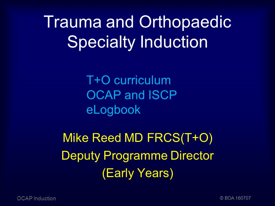 © BOA Trauma and Orthopaedic Specialty Induction OCAP Induction T+O curriculum OCAP and ISCP eLogbook Mike Reed MD FRCS(T+O) Deputy Programme Director (Early Years)