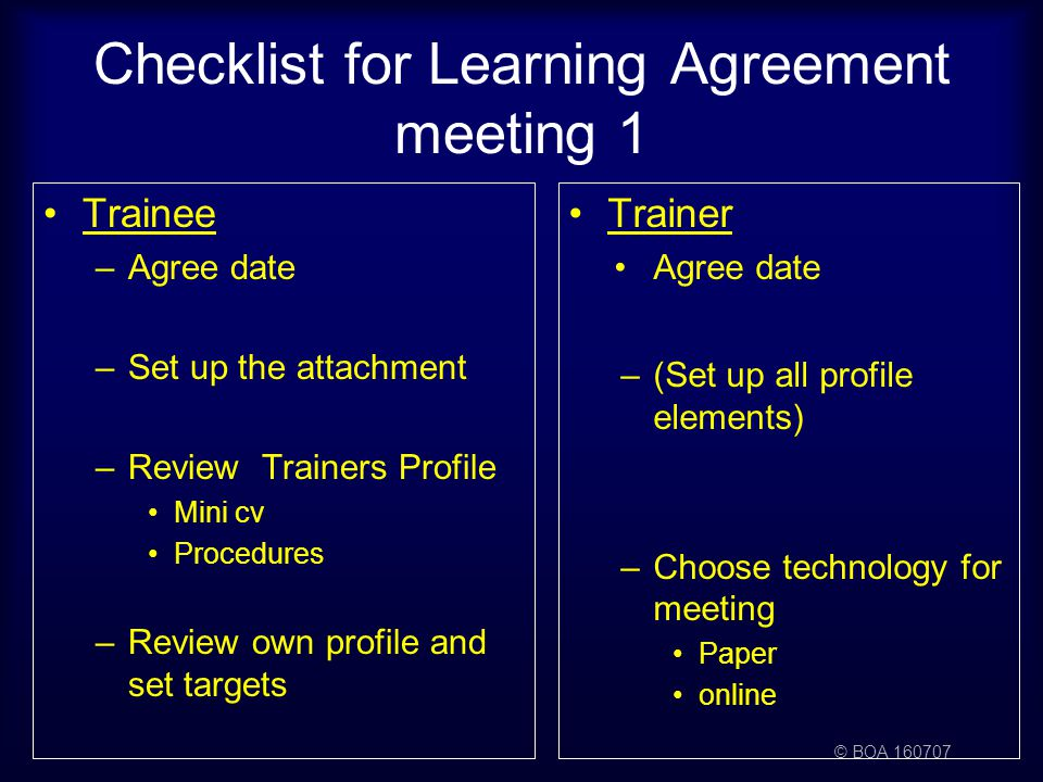 © BOA 160707 Checklist for Learning Agreement meeting 1 Trainee –Agree date –Set up the attachment –Review Trainers Profile Mini cv Procedures –Review own profile and set targets Trainer Agree date –(Set up all profile elements) –Choose technology for meeting Paper online