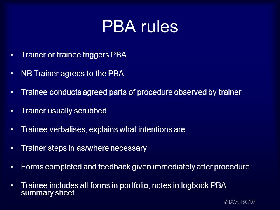 © BOA 160707 PBA rules Trainer or trainee triggers PBA NB Trainer agrees to the PBA Trainee conducts agreed parts of procedure observed by trainer Trainer usually scrubbed Trainee verbalises, explains what intentions are Trainer steps in as/where necessary Forms completed and feedback given immediately after procedure Trainee includes all forms in portfolio, notes in logbook PBA summary sheet