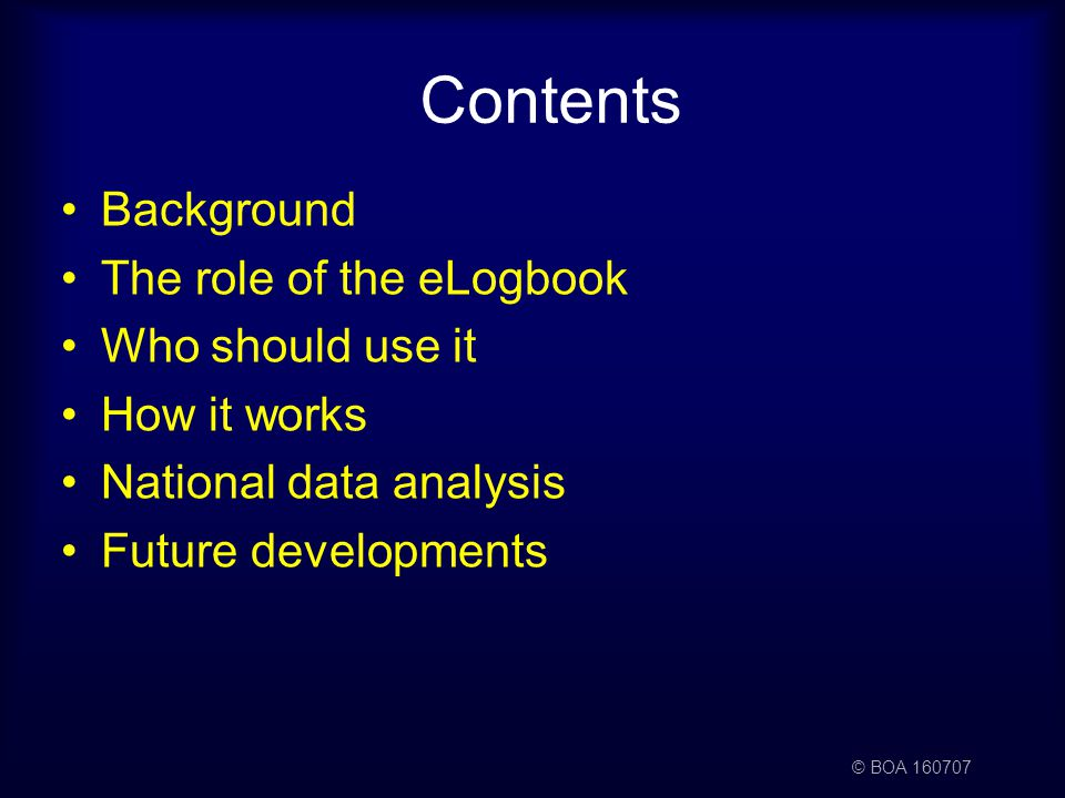 © BOA 160707 Contents Background The role of the eLogbook Who should use it How it works National data analysis Future developments