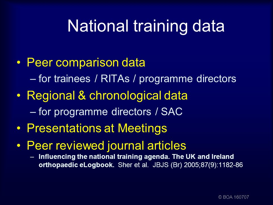 © BOA National training data Peer comparison data –for trainees / RITAs / programme directors Regional & chronological data –for programme directors / SAC Presentations at Meetings Peer reviewed journal articles –Influencing the national training agenda.