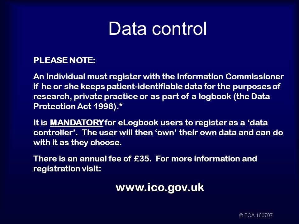 © BOA 160707 Data control PLEASE NOTE: An individual must register with the Information Commissioner if he or she keeps patient-identifiable data for the purposes of research, private practice or as part of a logbook (the Data Protection Act 1998).* MANDATORY It is MANDATORY for eLogbook users to register as a 'data controller'.