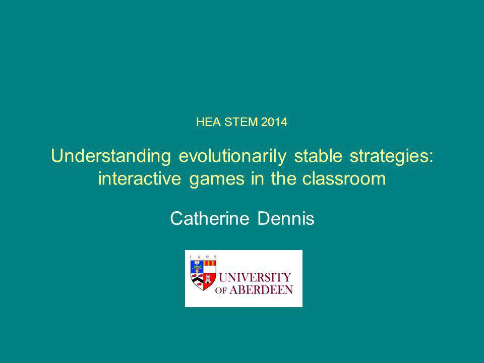 HEA STEM 2014 Understanding evolutionarily stable strategies: interactive games in the classroom Catherine Dennis