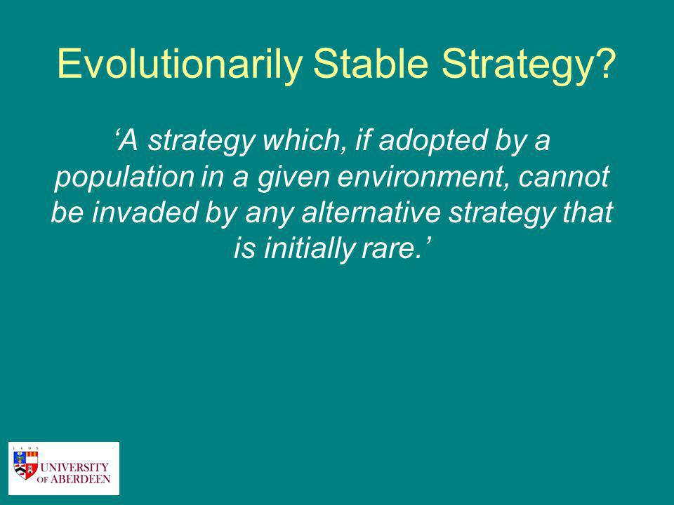 Evolutionarily Stable Strategy? 'A strategy which, if adopted by a population in a given environment, cannot be invaded by any alternative strategy th