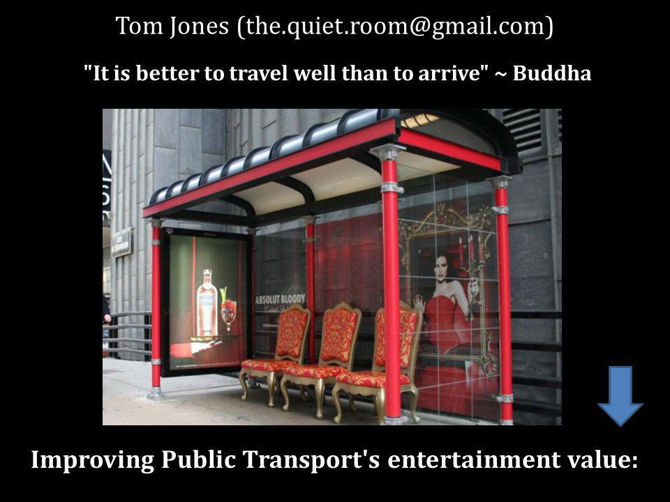 Tom Jones Improving Public Transport s entertainment value: It is better to travel well than to arrive ~ Buddha