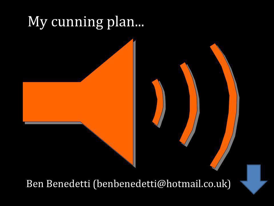 Ben Benedetti (benbenedetti@hotmail.co.uk) My cunning plan...