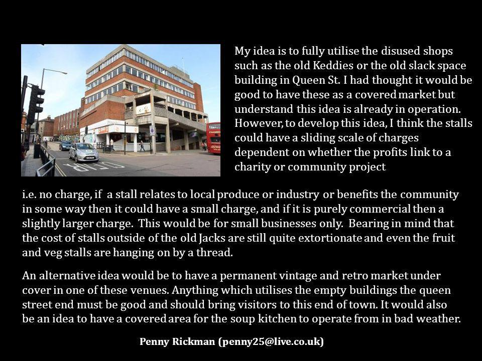 My idea is to fully utilise the disused shops such as the old Keddies or the old slack space building in Queen St.