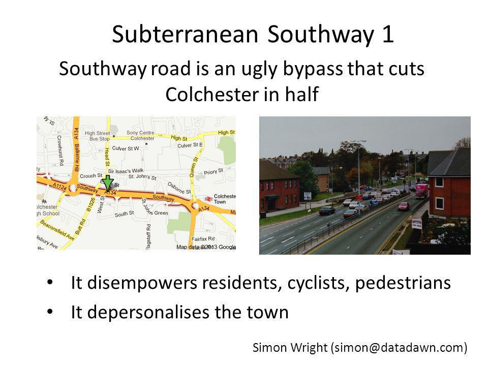 Subterranean Southway 1 Southway road is an ugly bypass that cuts Colchester in half It disempowers residents, cyclists, pedestrians It depersonalises the town Simon Wright