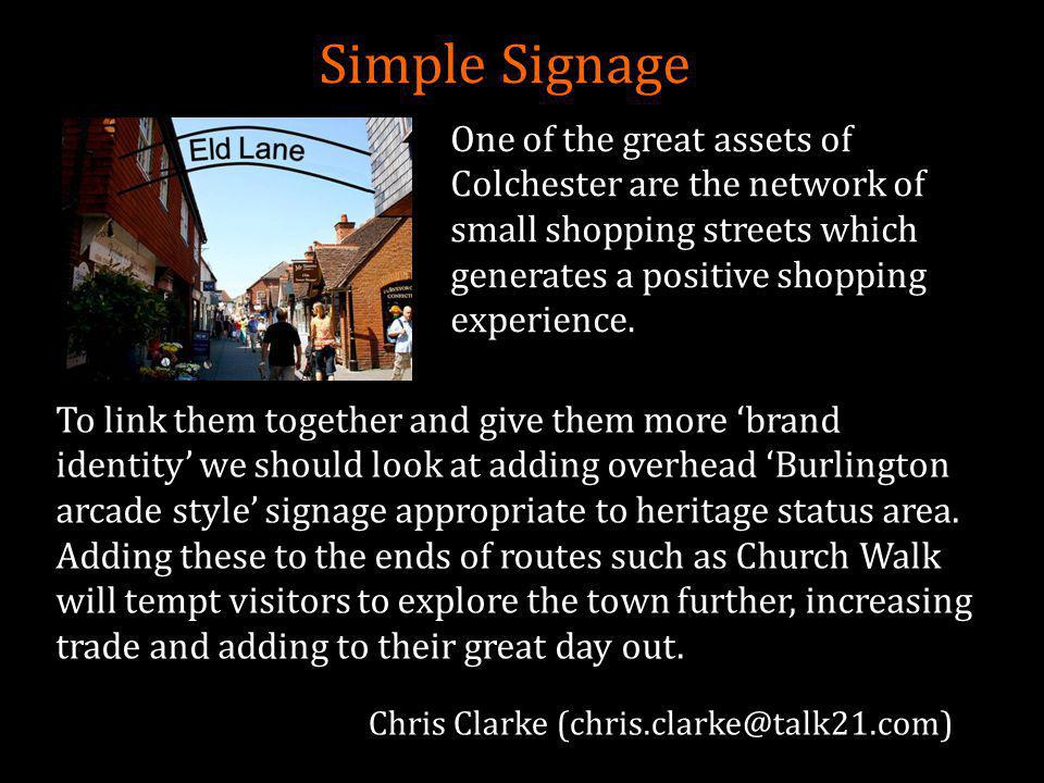 Simple Signage To link them together and give them more 'brand identity' we should look at adding overhead 'Burlington arcade style' signage appropriate to heritage status area.