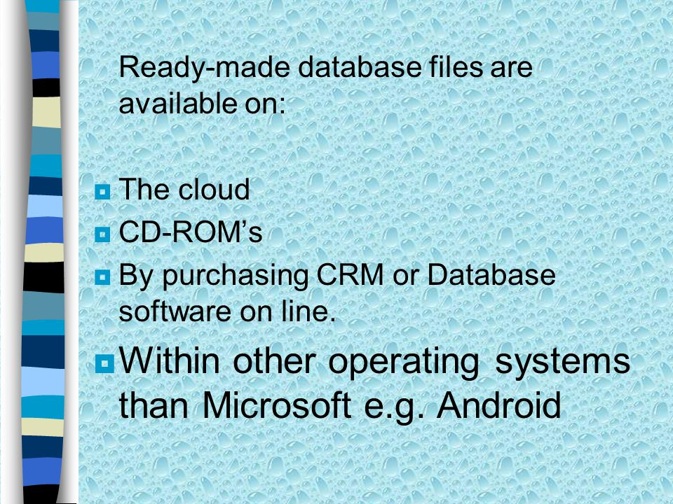 Ready-made database files are available on:  The cloud  CD-ROM's  By purchasing CRM or Database software on line.