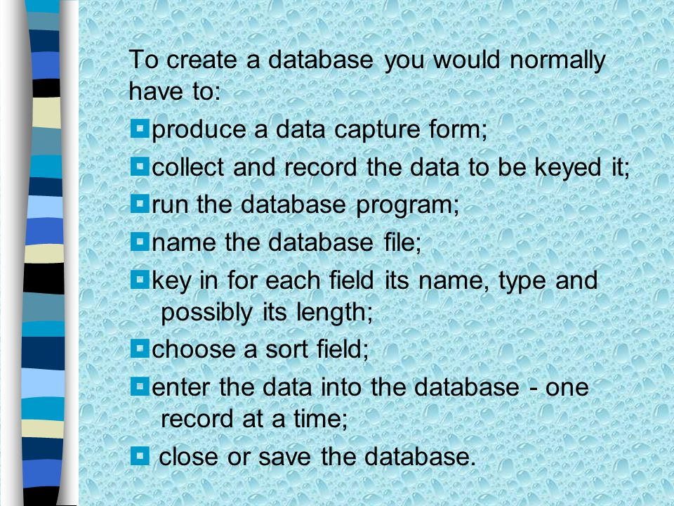 To create a database you would normally have to:  produce a data capture form;  collect and record the data to be keyed it;  run the database program;  name the database file;  key in for each field its name, type and possibly its length;  choose a sort field;  enter the data into the database - one record at a time;  close or save the database.