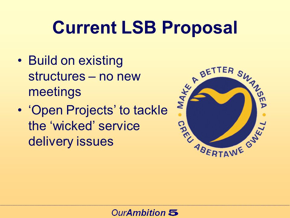 Current LSB Proposal Build on existing structures – no new meetings 'Open Projects' to tackle the 'wicked' service delivery issues