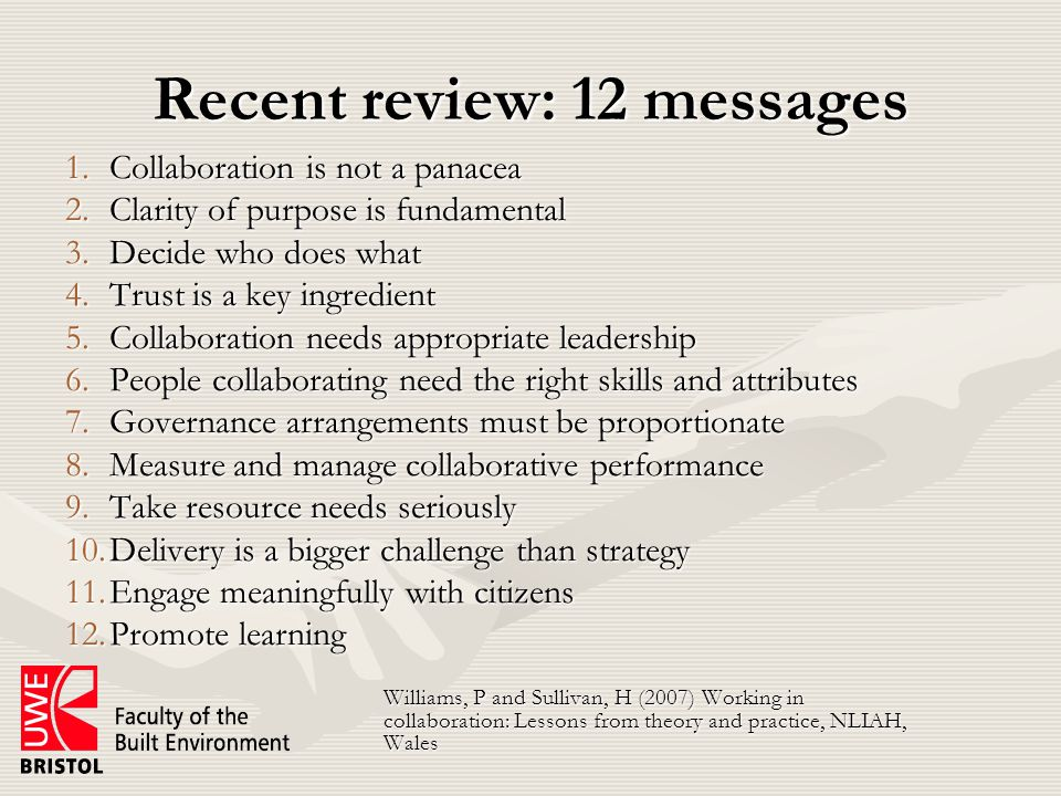 Recent review: 12 messages 1.Collaboration is not a panacea 2.Clarity of purpose is fundamental 3.Decide who does what 4.Trust is a key ingredient 5.Collaboration needs appropriate leadership 6.People collaborating need the right skills and attributes 7.Governance arrangements must be proportionate 8.Measure and manage collaborative performance 9.Take resource needs seriously 10.Delivery is a bigger challenge than strategy 11.Engage meaningfully with citizens 12.Promote learning Williams, P and Sullivan, H (2007) Working in collaboration: Lessons from theory and practice, NLIAH, Wales