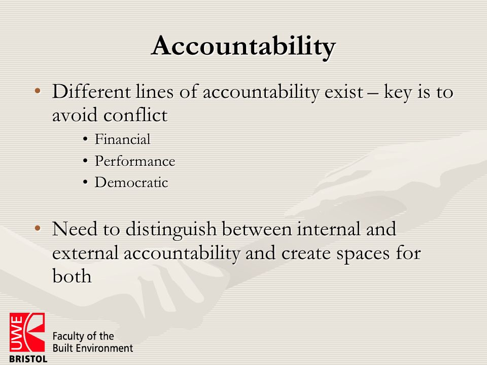 Accountability Different lines of accountability exist – key is to avoid conflictDifferent lines of accountability exist – key is to avoid conflict FinancialFinancial PerformancePerformance DemocraticDemocratic Need to distinguish between internal and external accountability and create spaces for bothNeed to distinguish between internal and external accountability and create spaces for both
