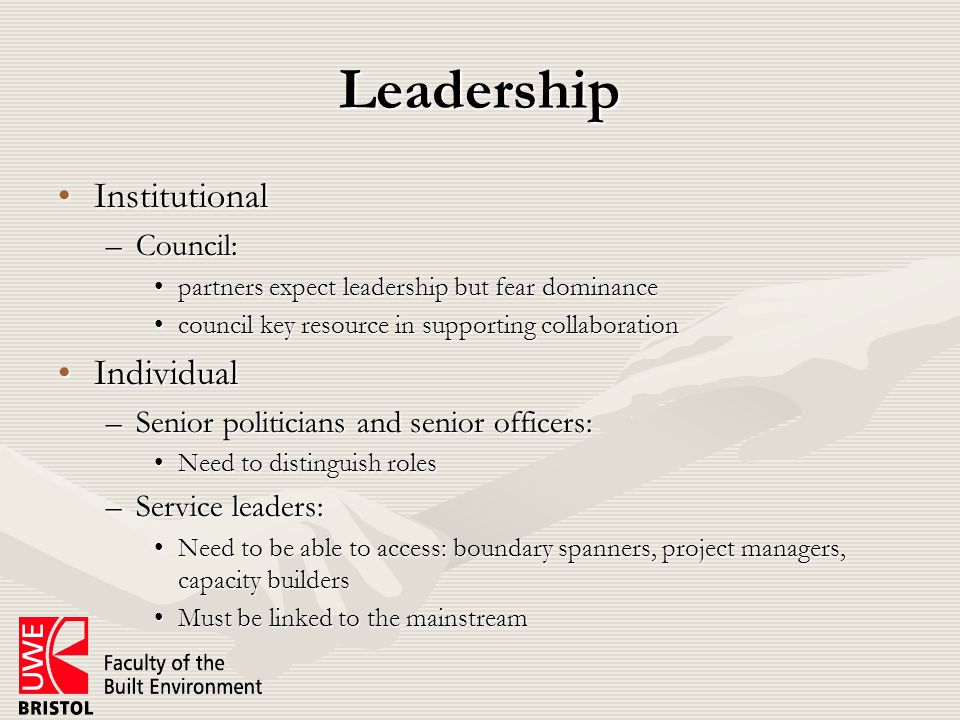 Leadership InstitutionalInstitutional –Council: partners expect leadership but fear dominancepartners expect leadership but fear dominance council key resource in supporting collaborationcouncil key resource in supporting collaboration IndividualIndividual –Senior politicians and senior officers: Need to distinguish rolesNeed to distinguish roles –Service leaders: Need to be able to access: boundary spanners, project managers, capacity buildersNeed to be able to access: boundary spanners, project managers, capacity builders Must be linked to the mainstreamMust be linked to the mainstream