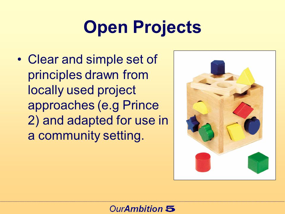 Open Projects Clear and simple set of principles drawn from locally used project approaches (e.g Prince 2) and adapted for use in a community setting.