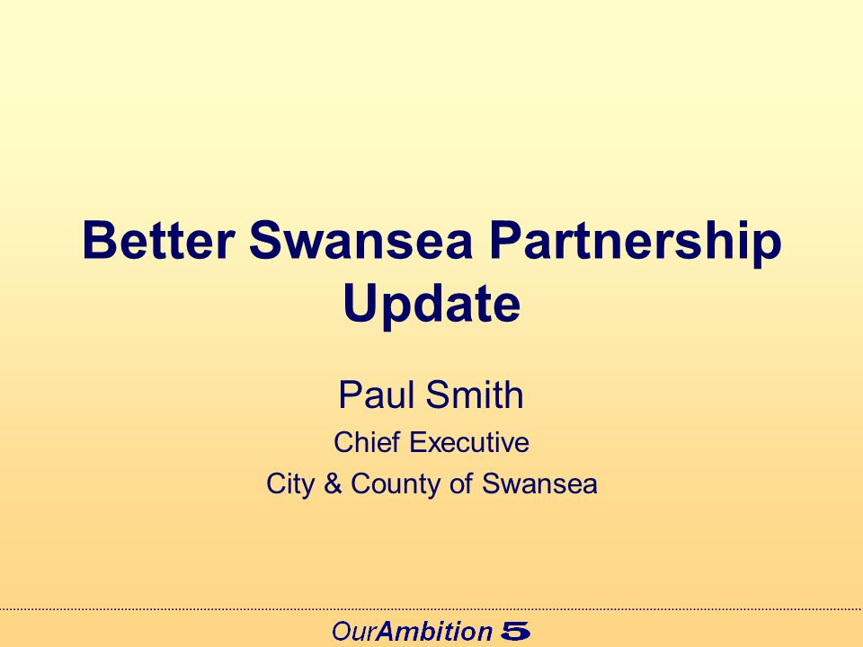 Better Swansea Partnership Update Paul Smith Chief Executive City & County of Swansea