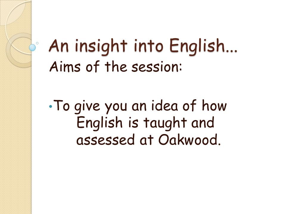An insight into English... Aims of the session: To give you an idea of how English is taught and assessed at Oakwood.