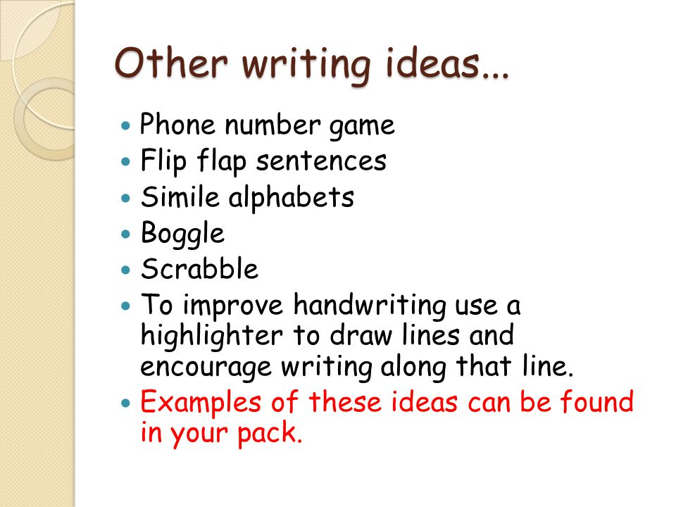 Other writing ideas... Phone number game Flip flap sentences Simile alphabets Boggle Scrabble To improve handwriting use a highlighter to draw lines a