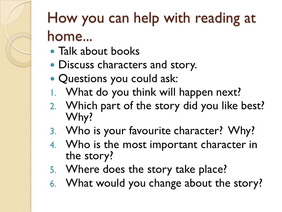 How you can help with reading at home... Talk about books Discuss characters and story. Questions you could ask: 1. What do you think will happen next