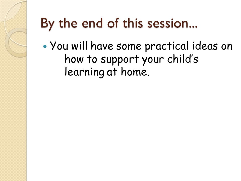 By the end of this session... You will have some practical ideas on how to support your child's learning at home.