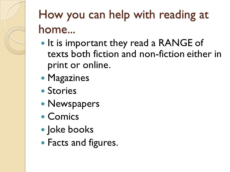 How you can help with reading at home... It is important they read a RANGE of texts both fiction and non-fiction either in print or online. Magazines