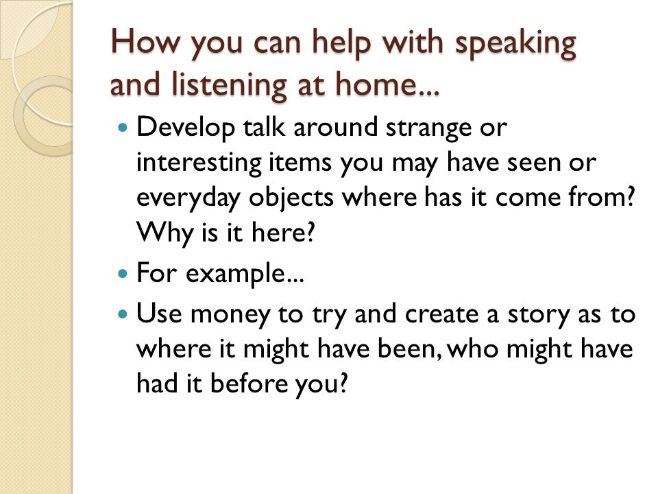 How you can help with speaking and listening at home... Develop talk around strange or interesting items you may have seen or everyday objects where h