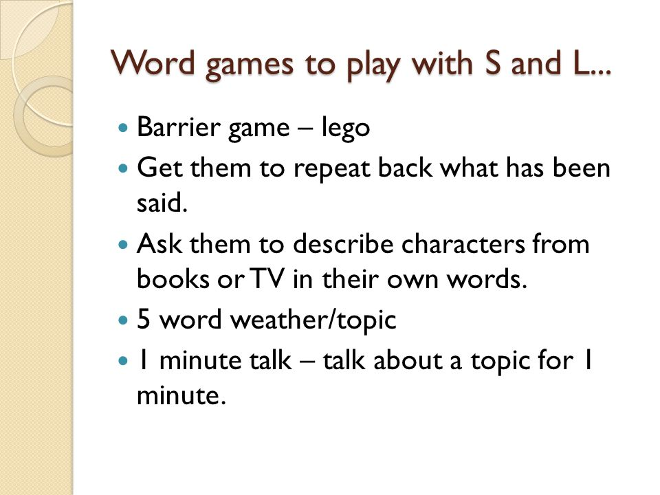 Word games to play with S and L... Barrier game – lego Get them to repeat back what has been said. Ask them to describe characters from books or TV in