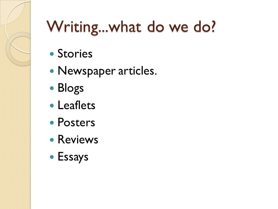 Writing...what do we do? Stories Newspaper articles. Blogs Leaflets Posters Reviews Essays