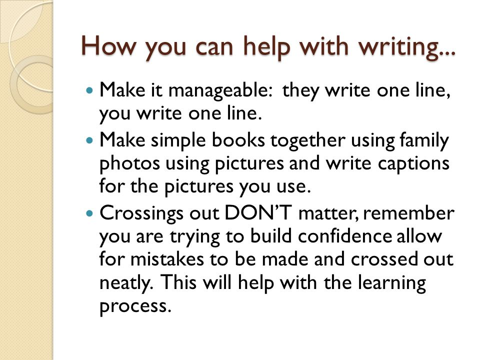 How you can help with writing... Make it manageable: they write one line, you write one line. Make simple books together using family photos using pic