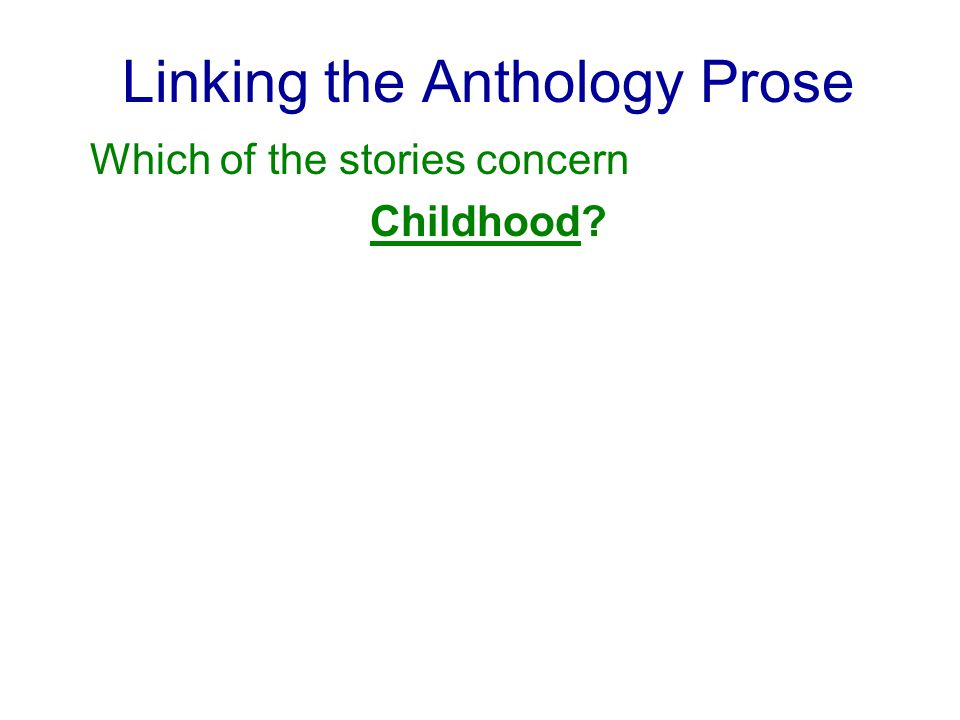 Linking the Anthology Prose Which of the stories concern Childhood