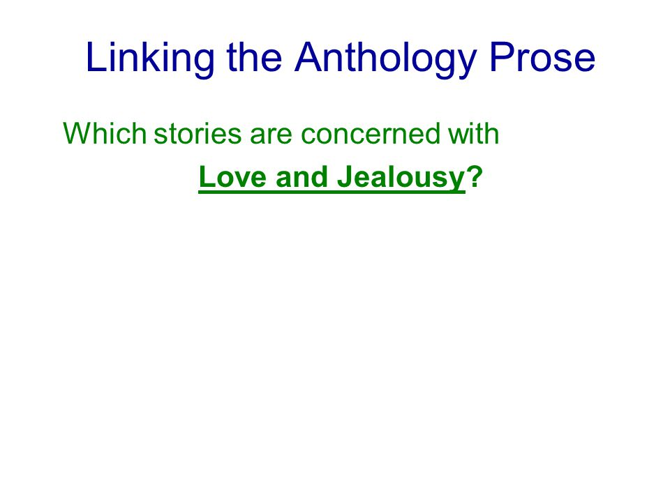 Linking the Anthology Prose Which stories are concerned with Love and Jealousy