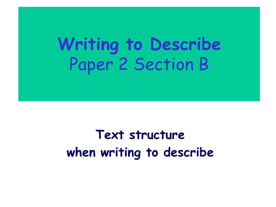 Writing to Describe Paper 2 Section B Text structure when writing to describe