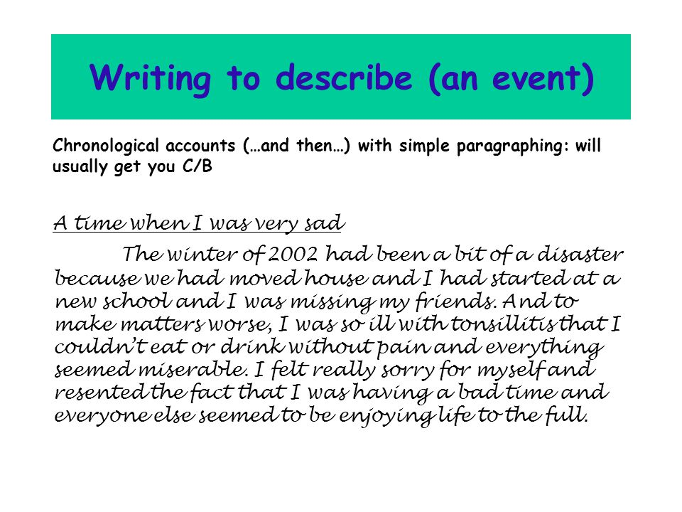 Writing to describe (an event) Chronological accounts (…and then…) with simple paragraphing: will usually get you C/B A time when I was very sad The winter of 2002 had been a bit of a disaster because we had moved house and I had started at a new school and I was missing my friends.