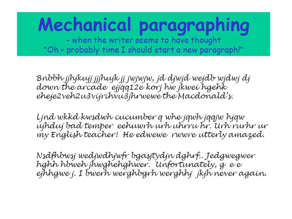 Mechanical paragraphing - when the writer seems to have thought Oh – probably time I should start a new paragraph! Bnbbh jjhjkujj jjjhujk jj jwjwjw, jd djwjd wejdb wjdwj dj down the arcade ejjqq12e korj hw jkwei hgehk eheje2veh2u3vijrihvu3jhrwewe the Macdonald's.