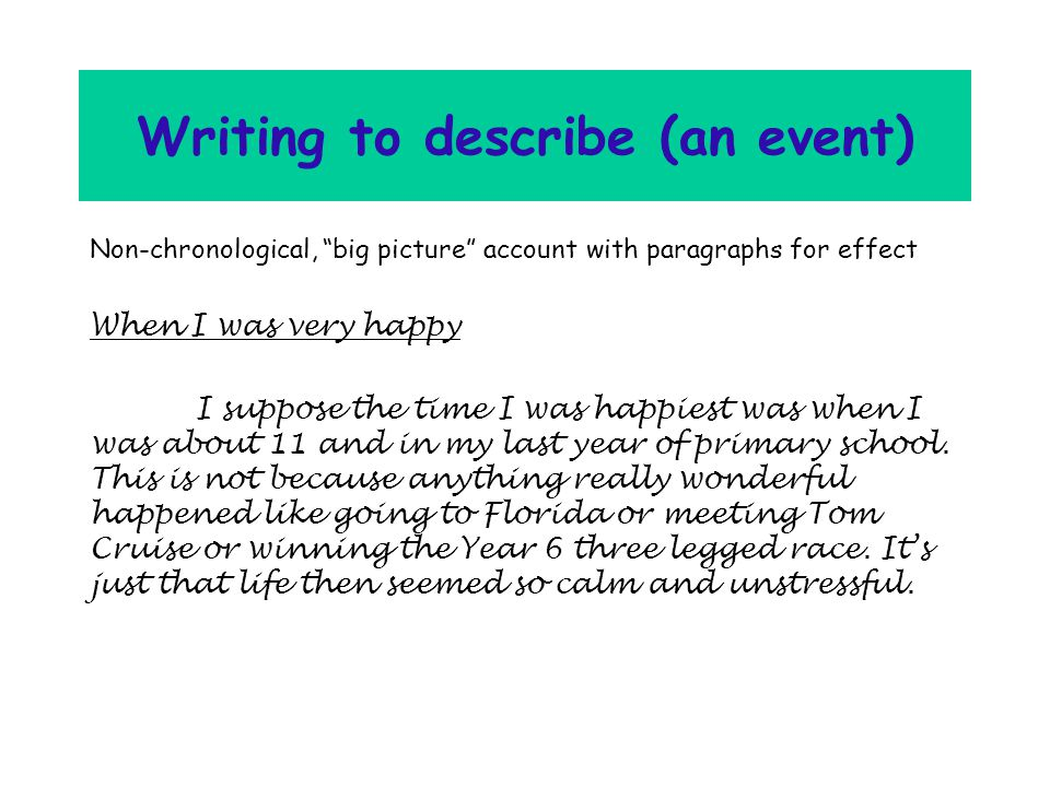 Writing to describe (an event) Non-chronological, big picture account with paragraphs for effect When I was very happy I suppose the time I was happiest was when I was about 11 and in my last year of primary school.